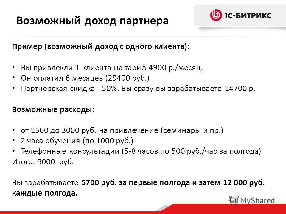 Возможный доход партнера Пример (возможный доход с одного клиента): Вы привлекли 1 клиента на тариф 4900 р./месяц. Он оплатил 6 месяцев (29400 руб.) Партнерская скидка - 50%. Вы сразу вы зарабатываете 14700 р. Возможные расходы: от 1500 до 3000 руб.