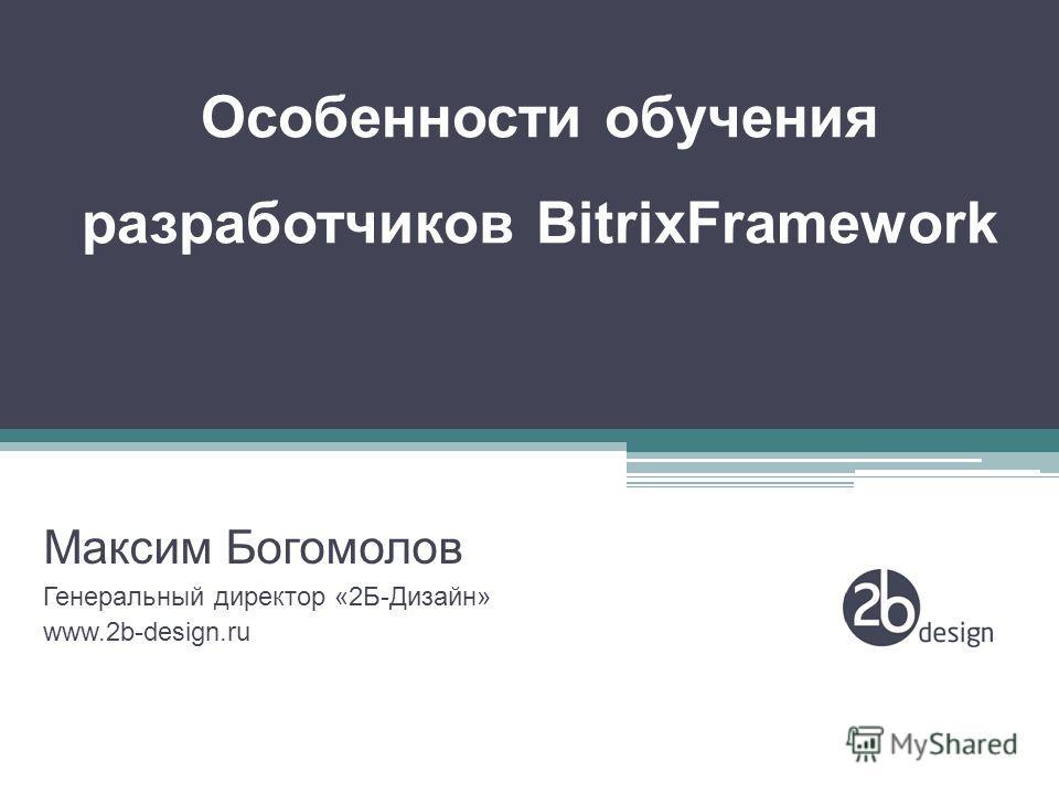 Особенности обучения разработчиков BitrixFramework Максим Богомолов Генеральный директор «2Б-Дизайн» www.2b-design.ru