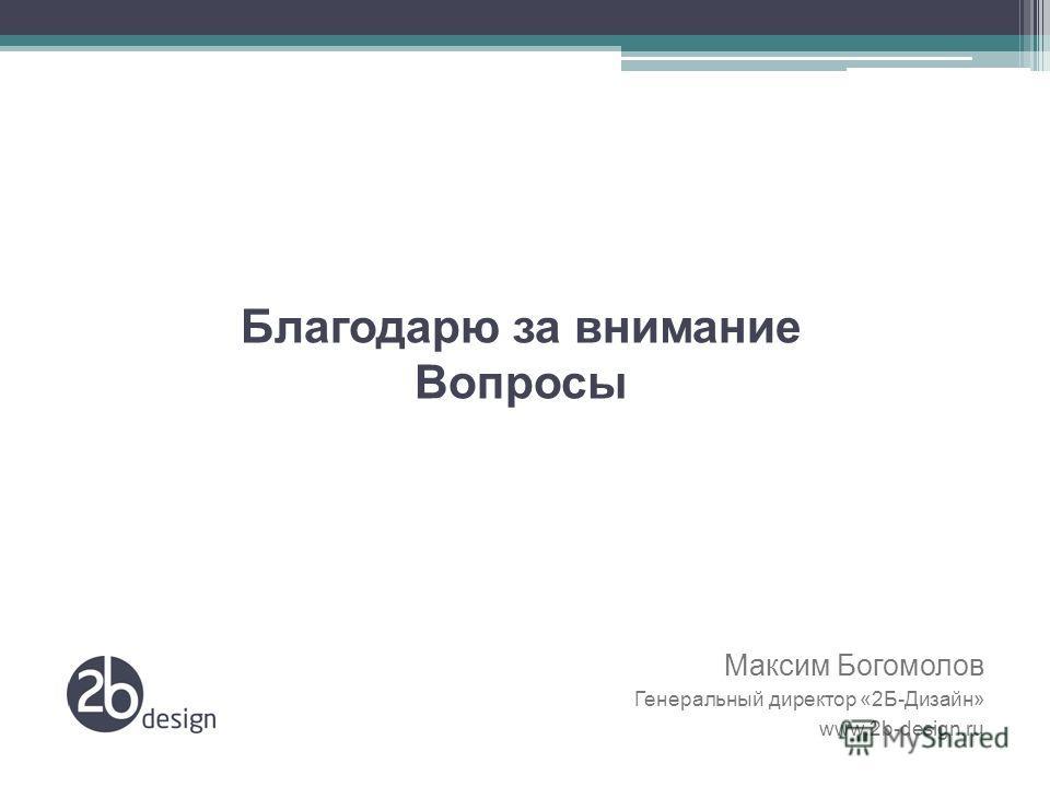 Благодарю за внимание Вопросы Максим Богомолов Генеральный директор «2Б-Дизайн» www.2b-design.ru