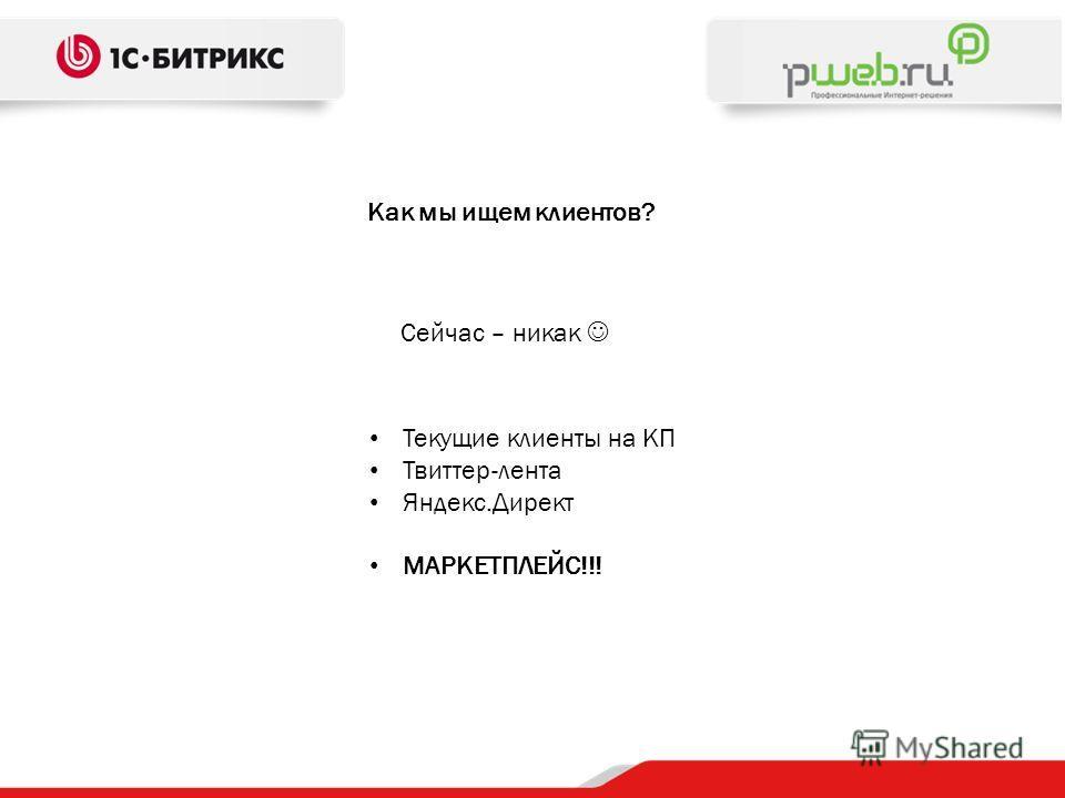 Как мы ищем клиентов? Сейчас – никак Текущие клиенты на КП Твиттер-лента Яндекс.Директ МАРКЕТПЛЕЙС!!!