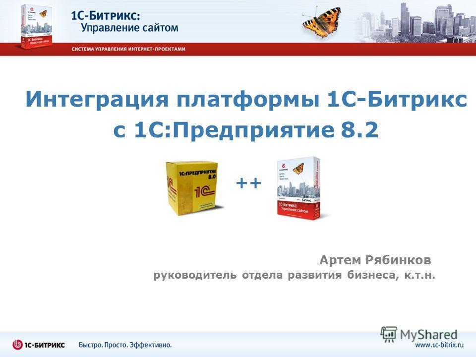 Интеграция платформы 1С-Битрикс с 1С:Предприятие 8.2 Артем Рябинков руководитель отдела развития бизнеса, к.т.н. ++