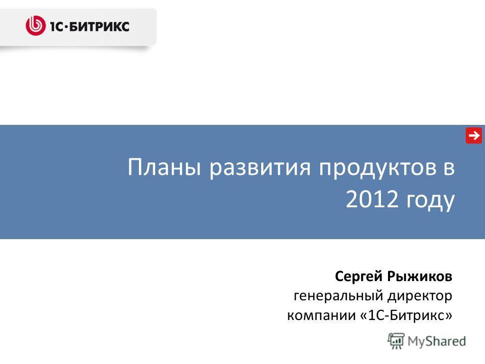 Планы развития продуктов в 2012 году Сергей Рыжиков генеральный директор компании «1С-Битрикс»