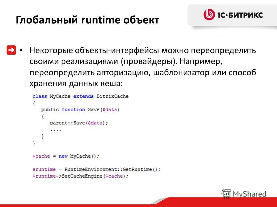 Глобальный runtime объект Некоторые объекты-интерфейсы можно переопределить своими реализациями (провайдеры). Например, переопределить авторизацию, шаблонизатор или способ хранения данных кеша: