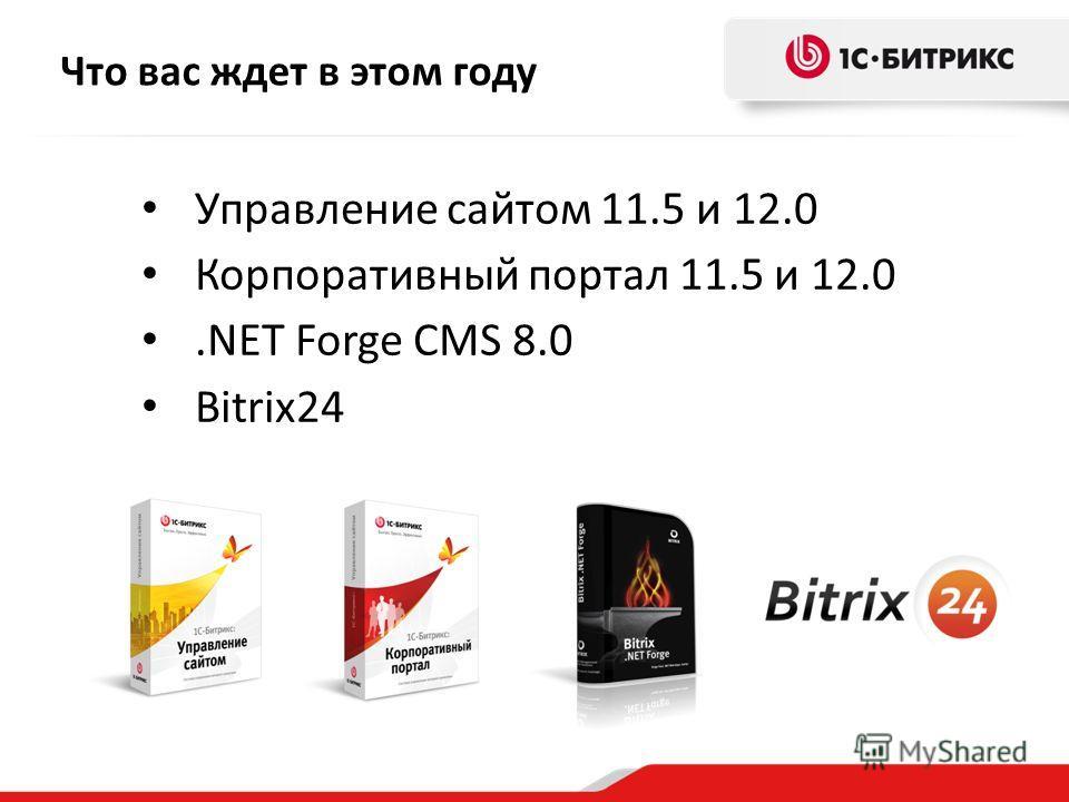 Что вас ждет в этом году Управление сайтом 11.5 и 12.0 Корпоративный портал 11.5 и 12.0.NET Forge CMS 8.0 Bitrix24