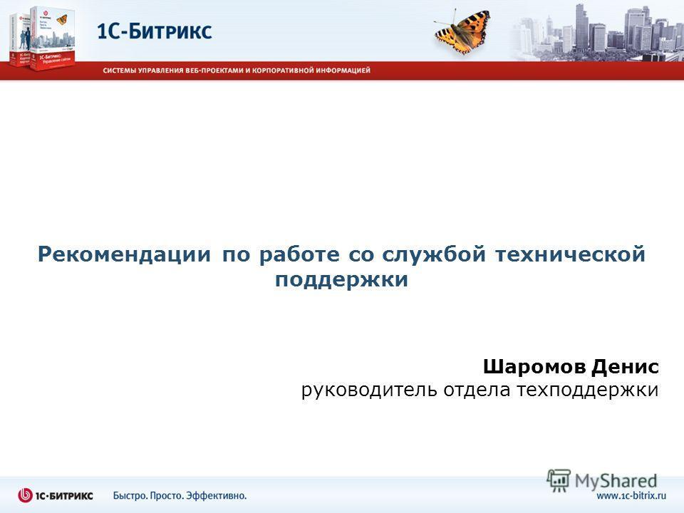 Рекомендации по работе со службой технической поддержки Шаромов Денис руководитель отдела техподдержки