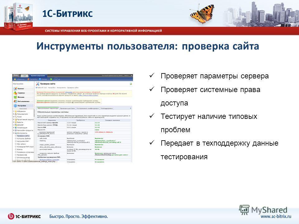 Инструменты пользователя: проверка сайта Проверяет параметры сервера Проверяет системные права доступа Тестирует наличие типовых проблем Передает в техподдержку данные тестирования