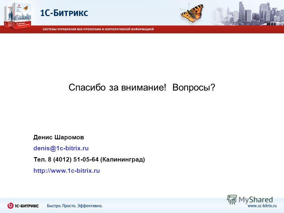 Спасибо за внимание! Вопросы? Денис Шаромов denis@1c-bitrix.ru Тел. 8 (4012) 51-05-64 (Калининград) http://www.1c-bitrix.ru
