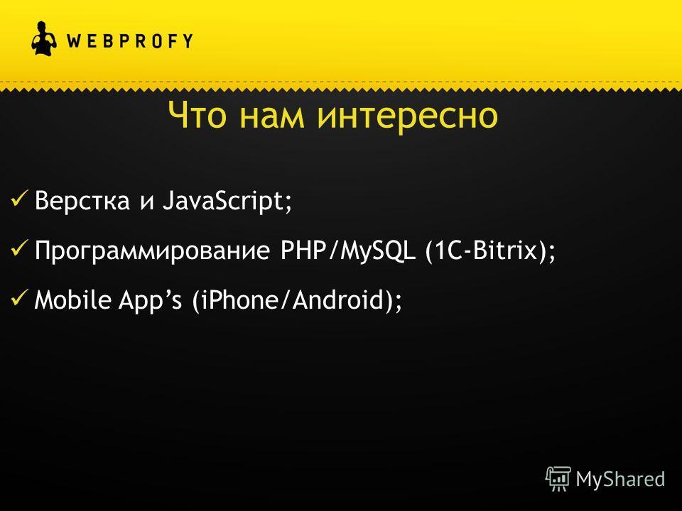Что нам интересно Верстка и JavaScript; Программирование PHP/MySQL (1С-Bitrix); Mobile Apps (iPhone/Android);