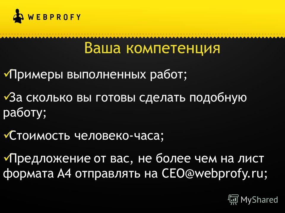 Ваша компетенция Примеры выполненных работ; За сколько вы готовы сделать подобную работу; Стоимость человеко-часа; Предложение от вас, не более чем на лист формата A4 отправлять на CEO@webprofy.ru;