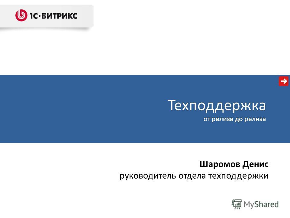Техподдержка от релиза до релиза Шаромов Денис руководитель отдела техподдержки