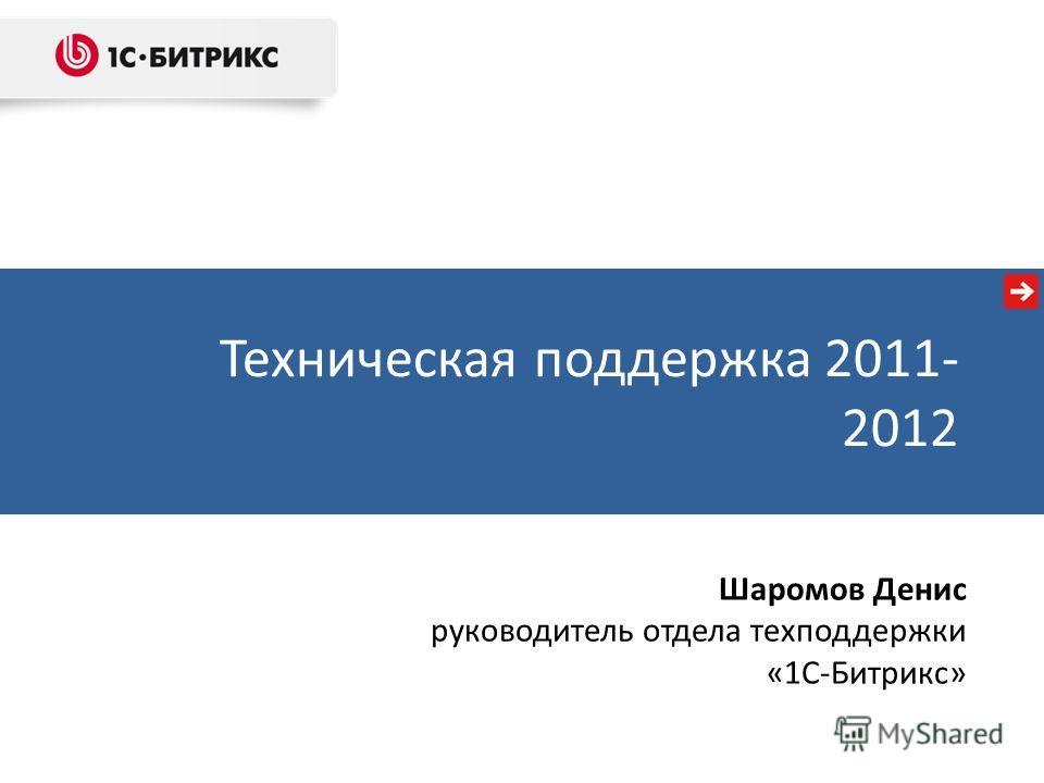 Техническая поддержка 2011- 2012 Шаромов Денис руководитель отдела техподдержки «1С-Битрикс»