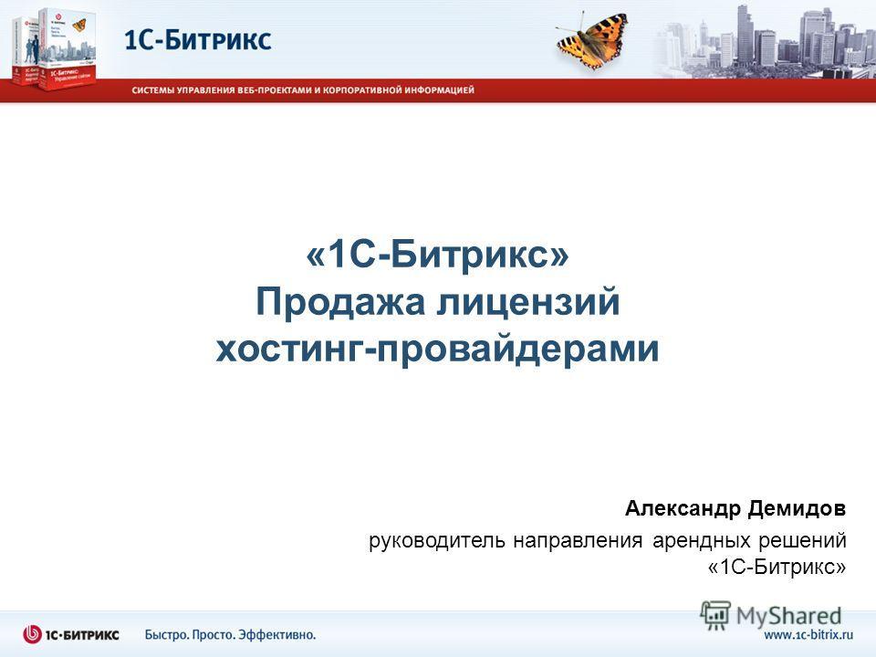 «1С-Битрикс» Продажа лицензий хостинг-провайдерами Александр Демидов руководитель направления арендных решений «1С-Битрикс»