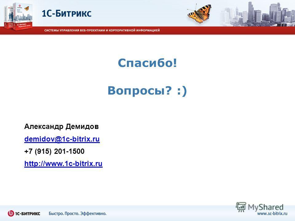 Спасибо! Вопросы? :) Александр Демидов demidov@1c-bitrix.ru +7 (915) 201-1500 http://www.1c-bitrix.ru