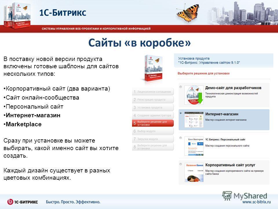 Сайты «в коробке» В поставку новой версии продукта включены готовые шаблоны для сайтов нескольких типов: Корпоративный сайт (два варианта) Сайт онлайн-сообщества Персональный сайт Интернет-магазин Marketplace Сразу при установке вы можете выбирать, к
