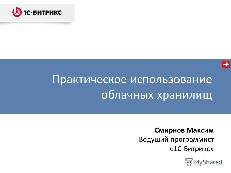 Практическое использование облачных хранилищ Смирнов Максим Ведущий программист «1С-Битрикс»