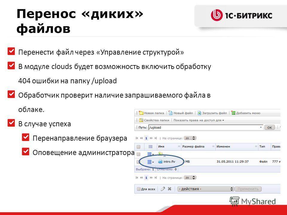 Перенос «диких» файлов Перенести файл через «Управление структурой» В модуле clouds будет возможность включить обработку 404 ошибки на папку /upload Обработчик проверит наличие запрашиваемого файла в облаке. В случае успеха Перенаправление браузера О