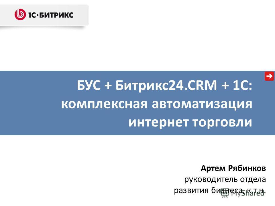 БУС + Битрикс24.CRM + 1С: комплексная автоматизация интернет торговли Артем Рябинков руководитель отдела развития бизнеса, к.т.н.