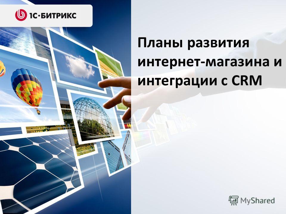 Планы развития интернет-магазина и интеграции с CRM