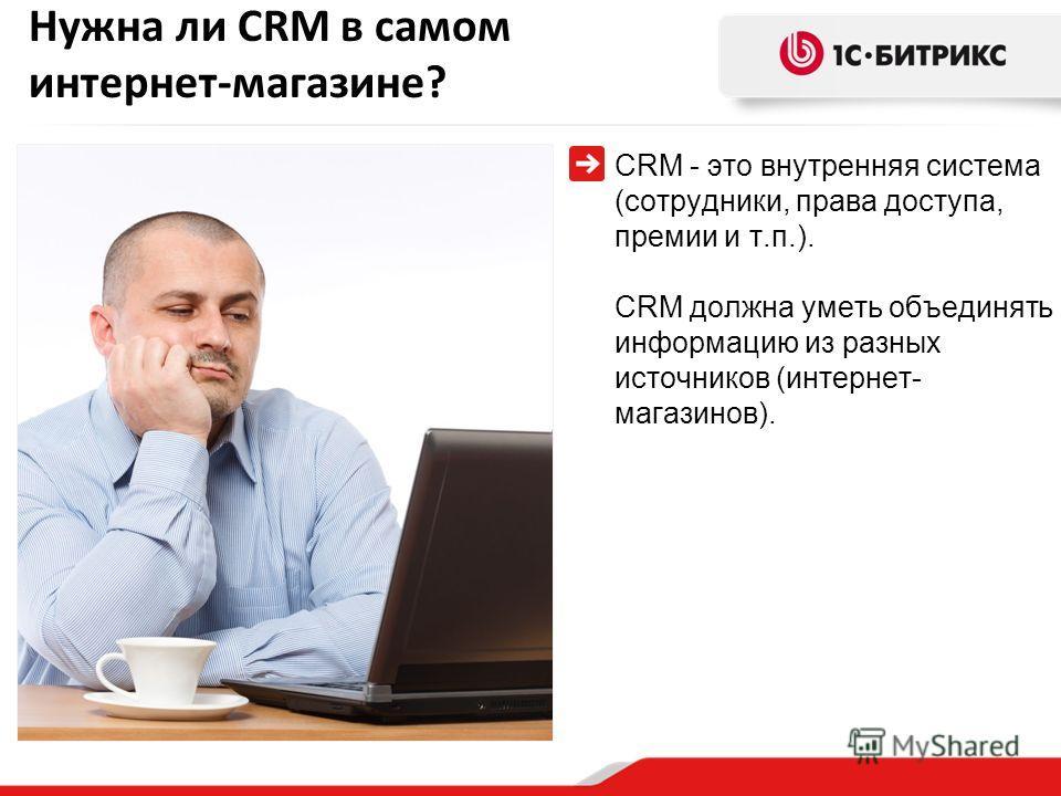 Нужна ли CRM в самом интернет-магазине? CRM - это внутренняя система (сотрудники, права доступа, премии и т.п.). CRM должна уметь объединять информацию из разных источников (интернет- магазинов).