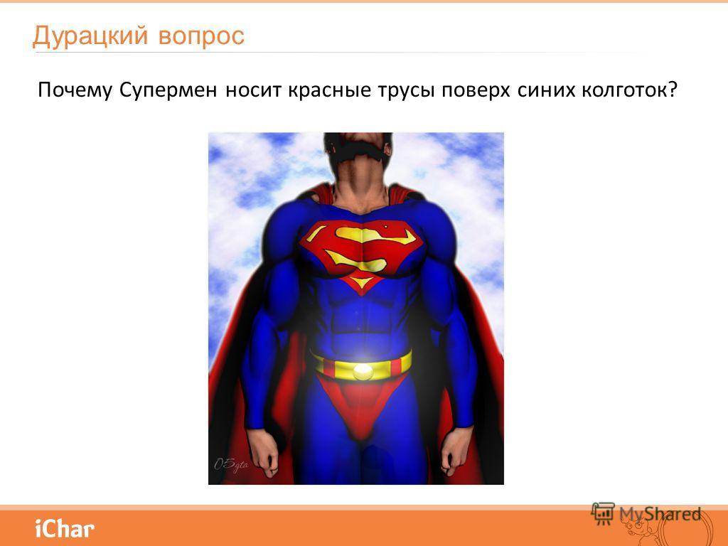 Почему Супермен носит красные трусы поверх синих колготок? Дурацкий вопрос