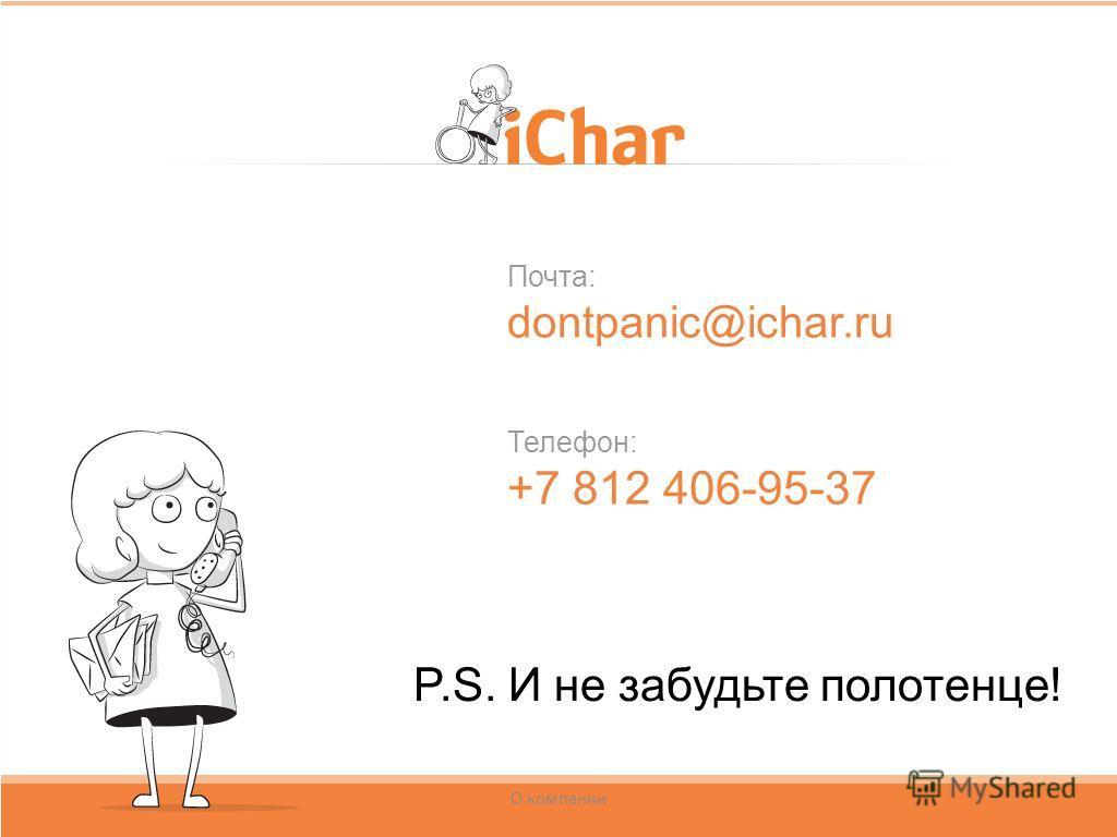 Почта: dontpanic@ichar.ru Телефон: +7 812 406-95-37 О компании P.S. И не забудьте полотенце!
