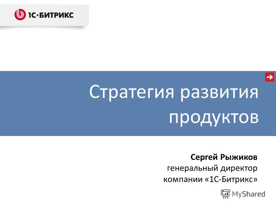 Стратегия развития продуктов Сергей Рыжиков генеральный директор компании «1С-Битрикс»