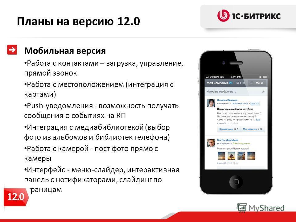 Планы на версию 12.0 Мобильная версия Работа с контактами – загрузка, управление, прямой звонок Работа с местоположением (интеграция с картами) Push-уведомления - возможность получать сообщения о событиях на КП Интеграция с медиабиблиотекой (выбор фо