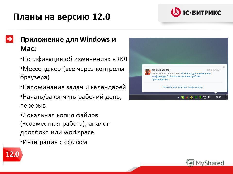 Планы на версию 12.0 Приложение для Windows и Mac: Нотификация об изменениях в ЖЛ Мессенджер (все через контролы браузера) Напоминания задач и календарей Начать/закончить рабочий день, перерыв Локальная копия файлов (+совместная работа), аналог дропб