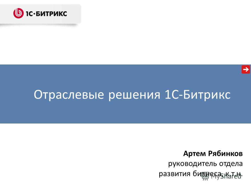 Отраслевые решения 1С-Битрикс Артем Рябинков руководитель отдела развития бизнеса, к.т.н.