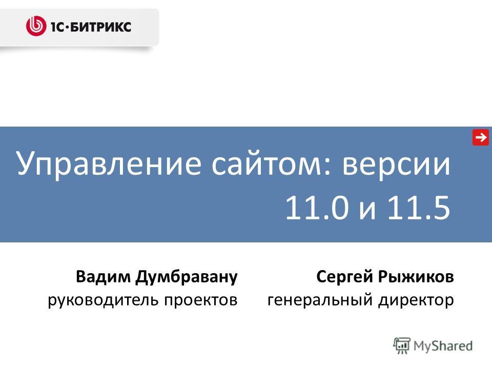 Управление сайтом: версии 11.0 и 11.5 Вадим Думбравану руководитель проектов Сергей Рыжиков генеральный директор
