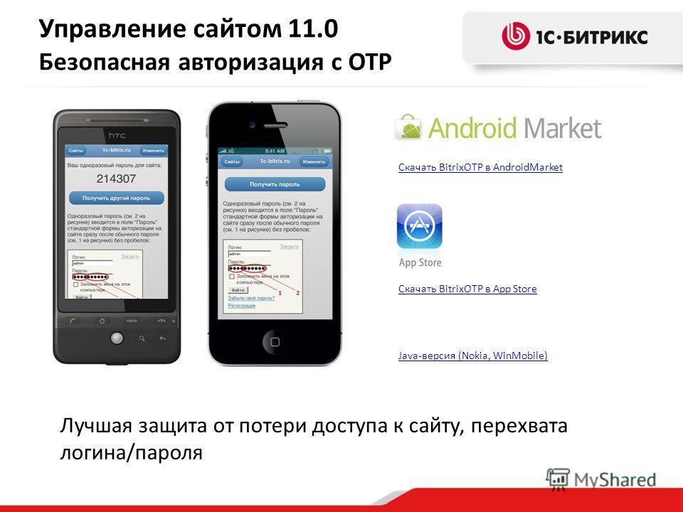 Скачать BitrixOTP в AndroidMarket Скачать BitrixOTP в App Store Управление сайтом 11.0 Безопасная авторизация с OTP Лучшая защита от потери доступа к сайту, перехвата логина/пароля Java-версия (Nokia, WinMobile)