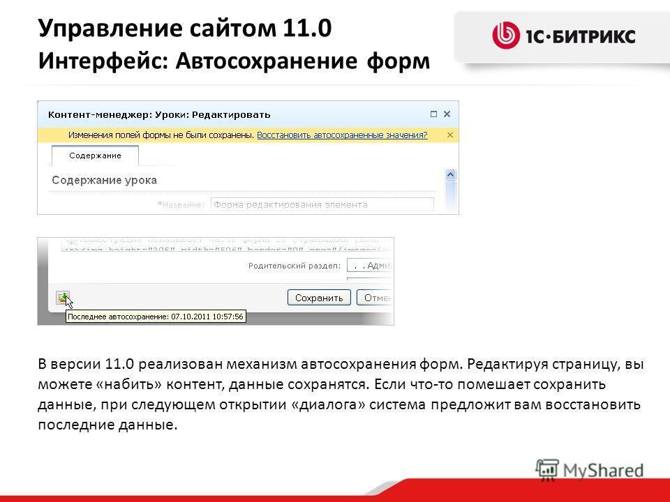 В версии 11.0 реализован механизм автосохранения форм. Редактируя страницу, вы можете «набить» контент, данные сохранятся. Если что-то помешает сохранить данные, при следующем открытии «диалога» система предложит вам восстановить последние данные. Уп