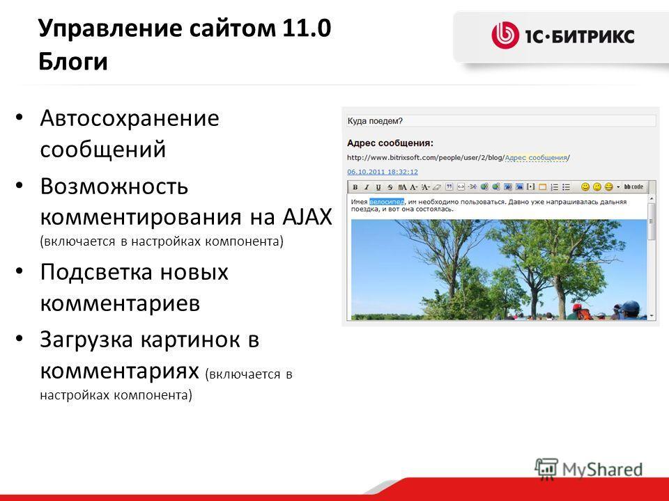 Автосохранение сообщений Возможность комментирования на AJAX (включается в настройках компонента) Подсветка новых комментариев Загрузка картинок в комментариях (включается в настройках компонента) Управление сайтом 11.0 Блоги