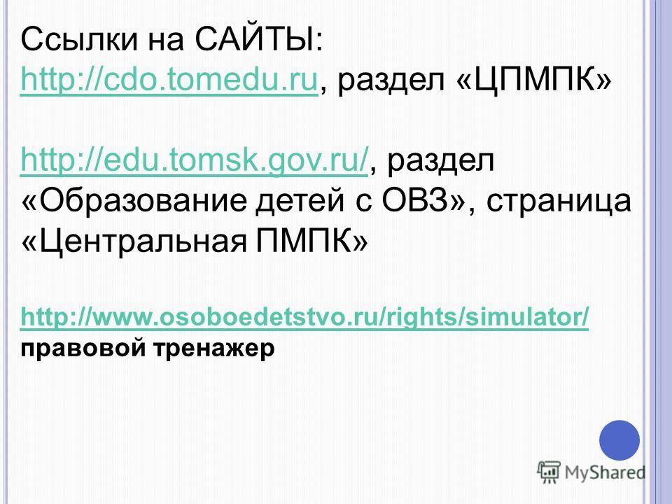 Ссылки на САЙТЫ: http://cdo.tomedu.ruhttp://cdo.tomedu.ru, раздел «ЦПМПК» http://edu.tomsk.gov.ru/http://edu.tomsk.gov.ru/, раздел «Образование детей с ОВЗ», страница «Центральная ПМПК» http://www.osoboedetstvo.ru/rights/simulator/ http://www.osoboed