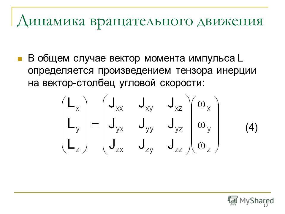 10 Динамика вращательного движения В общем случае вектор момента импульса L определяется произведением тензора инерции на вектор-столбец угловой скорости: (4)