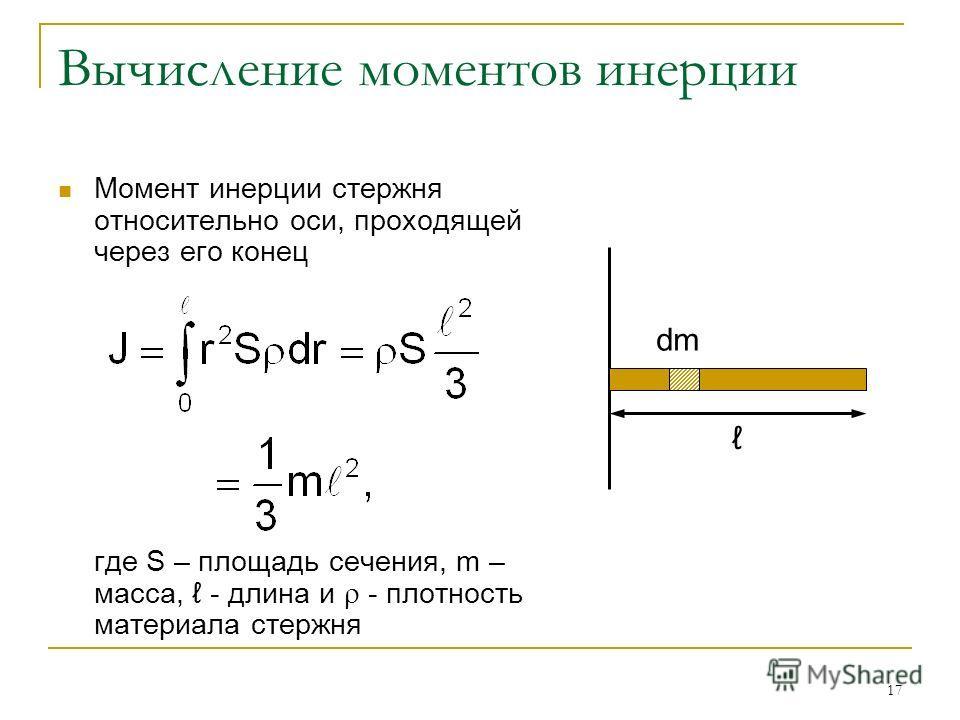 17 Вычисление моментов инерции Момент инерции стержня относительно оси, проходящей через его конец где S – площадь сечения, m – масса, - длина и - плотность материала стержня dm