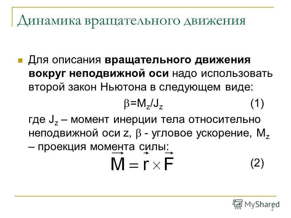2 Динамика вращательного движения Для описания вращательного движения вокруг неподвижной оси надо использовать второй закон Ньютона в следующем виде: =M z /J z (1) где J z – момент инерции тела относительно неподвижной оси z, - угловое ускорение, M z