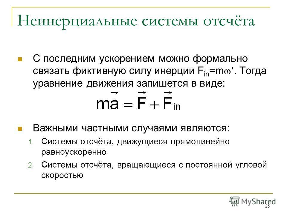 25 Неинерциальные системы отсчёта С последним ускорением можно формально связать фиктивную силу инерции F in =m. Тогда уравнение движения запишется в виде: Важными частными случаями являются: 1. Системы отсчёта, движущиеся прямолинейно равноускоренно