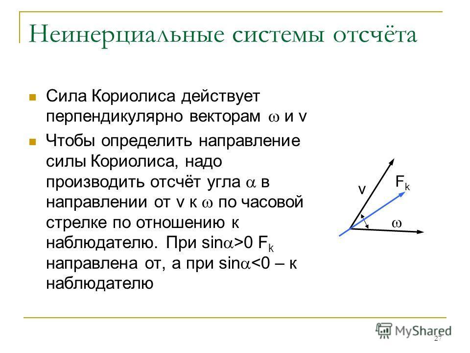 27 Неинерциальные системы отсчёта Сила Кориолиса действует перпендикулярно векторам и v Чтобы определить направление силы Кориолиса, надо производить отсчёт угла в направлении от v к по часовой стрелке по отношению к наблюдателю. При sin >0 F k напра