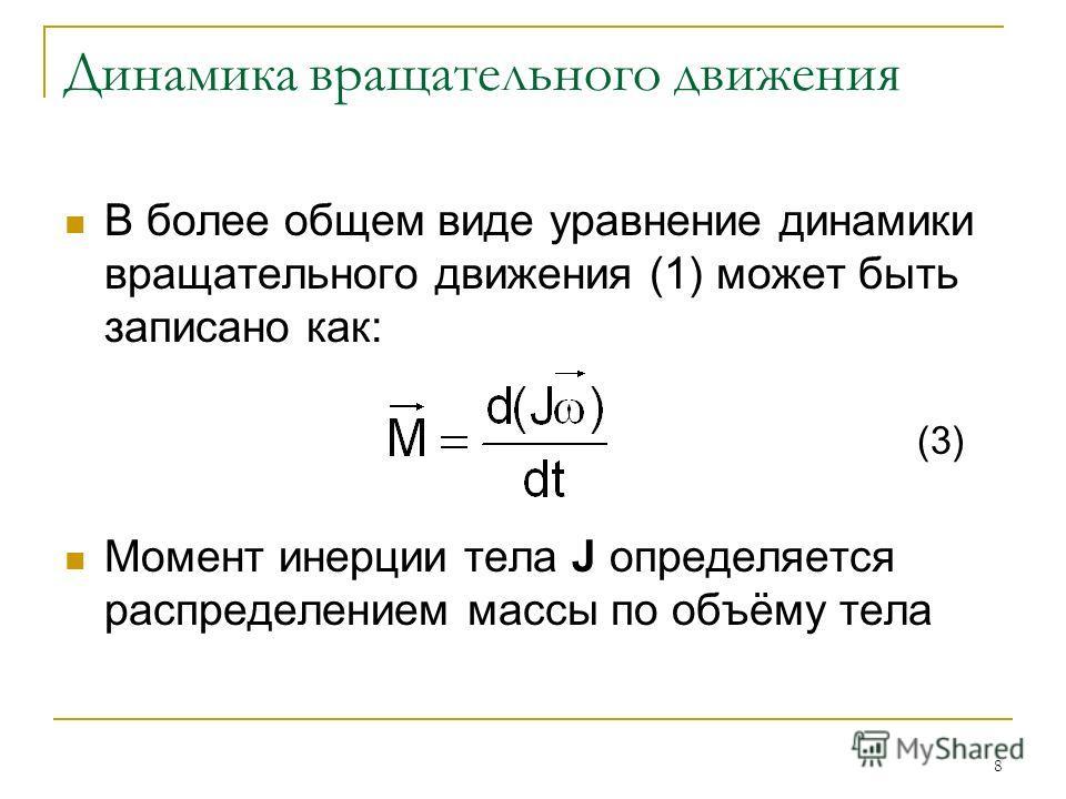 8 Динамика вращательного движения В более общем виде уравнение динамики вращательного движения (1) может быть записано как: (3) Момент инерции тела J определяется распределением массы по объёму тела