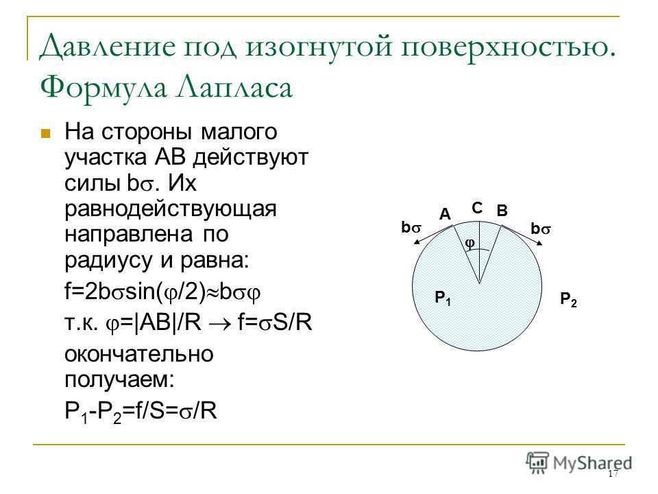 17 Давление под изогнутой поверхностью. Формула Лапласа На стороны малого участка АВ действуют силы b. Их равнодействующая направлена по радиусу и равна: f=2b sin( /2) b т.к. =|АВ|/R f= S/R окончательно получаем: Р 1 -Р 2 =f/S= /R A B C P1P1 P2P2 b b