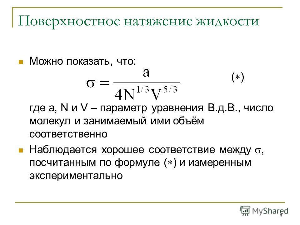 9 Поверхностное натяжение жидкости Можно показать, что: ( ) где a, N и V – параметр уравнения В.д.В., число молекул и занимаемый ими объём соответственно Наблюдается хорошее соответствие между, посчитанным по формуле ( ) и измеренным экспериментально