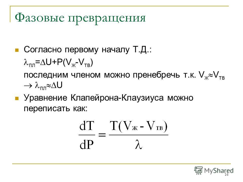 16 Фазовые превращения Согласно первому началу Т.Д.: пл = U+Р(V ж -V тв ) последним членом можно пренебречь т.к. V ж V тв пл U Уравнение Клапейрона-Клаузиуса можно переписать как: