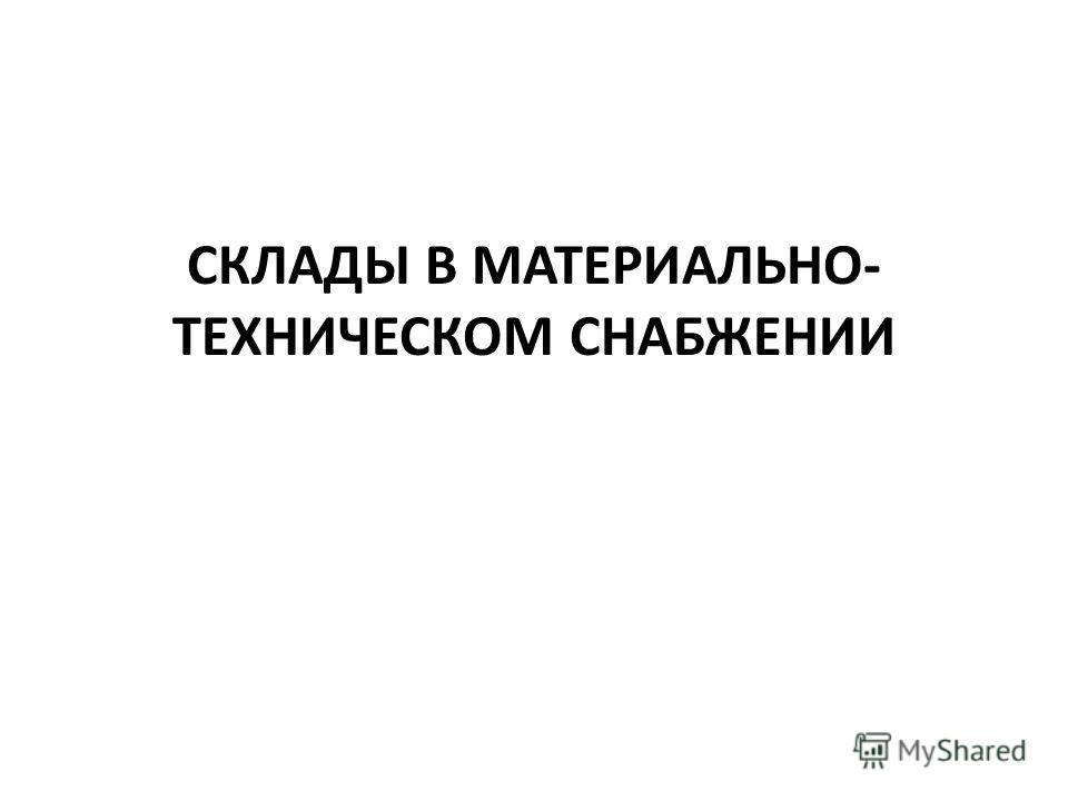 СКЛАДЫ В МАТЕРИАЛЬНО- ТЕХНИЧЕСКОМ СНАБЖЕНИИ