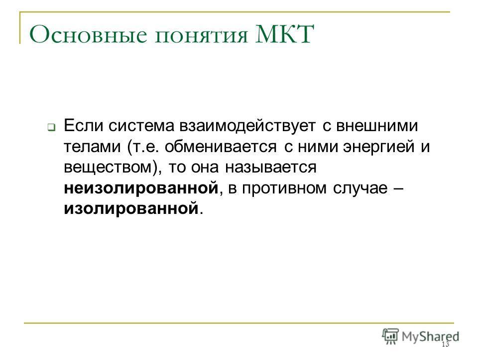 13 Основные понятия МКТ Если система взаимодействует с внешними телами (т.е. обменивается с ними энергией и веществом), то она называется неизолированной, в противном случае – изолированной.