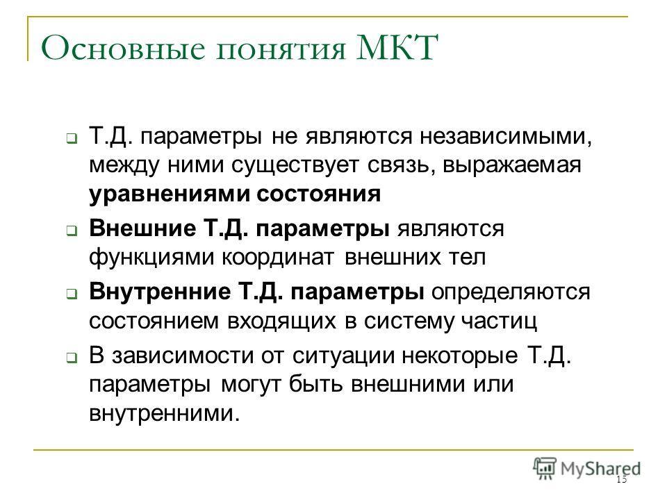 15 Основные понятия МКТ Т.Д. параметры не являются независимыми, между ними существует связь, выражаемая уравнениями состояния Внешние Т.Д. параметры являются функциями координат внешних тел Внутренние Т.Д. параметры определяются состоянием входящих