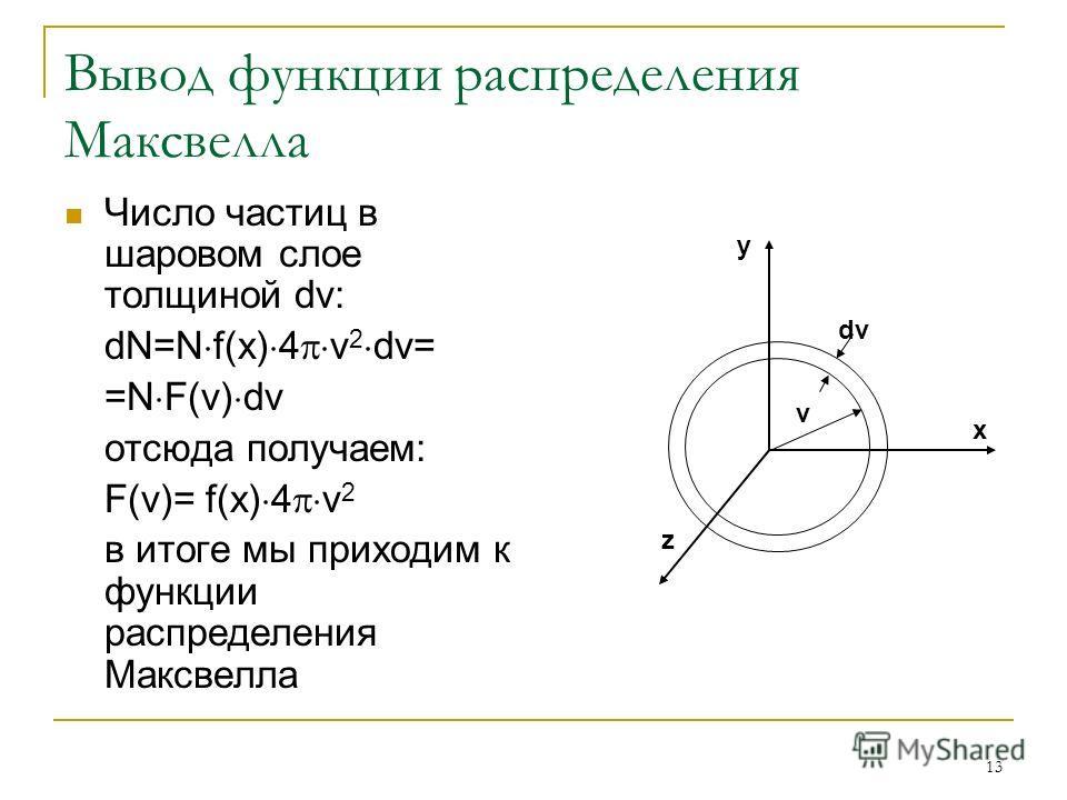 13 Вывод функции распределения Максвелла Число частиц в шаровом слое толщиной dv: dN=N f(x) 4 v 2 dv= =N F(v) dv отсюда получаем: F(v)= f(x) 4 v 2 в итоге мы приходим к функции распределения Максвелла v dv y x z
