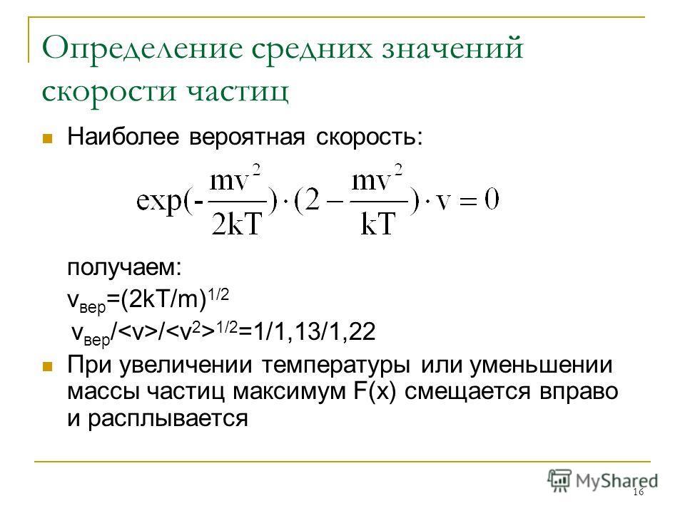 16 Определение средних значений скорости частиц Наиболее вероятная скорость: получаем: v вер =(2kT/m) 1/2 v вер / / 1/2 =1/1,13/1,22 При увеличении температуры или уменьшении массы частиц максимум F(x) смещается вправо и расплывается