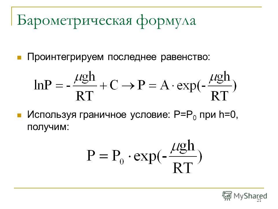21 Барометрическая формула Проинтегрируем последнее равенство: Используя граничное условие: Р=Р 0 при h=0, получим: