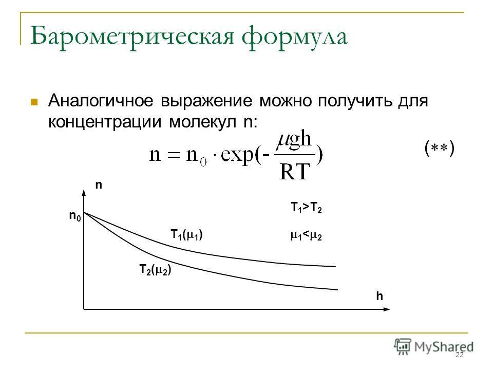 22 Барометрическая формула Аналогичное выражение можно получить для концентрации молекул n: ( ) n h n0n0 T 1 ( 1 ) T 2 ( 2 ) T 1 >T 2 1 < 2